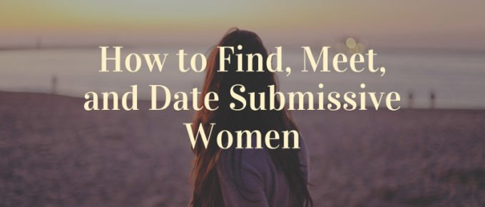 How to Find Meet and Date Submissive Women