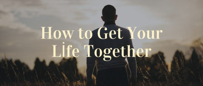How to Get Your Life Together